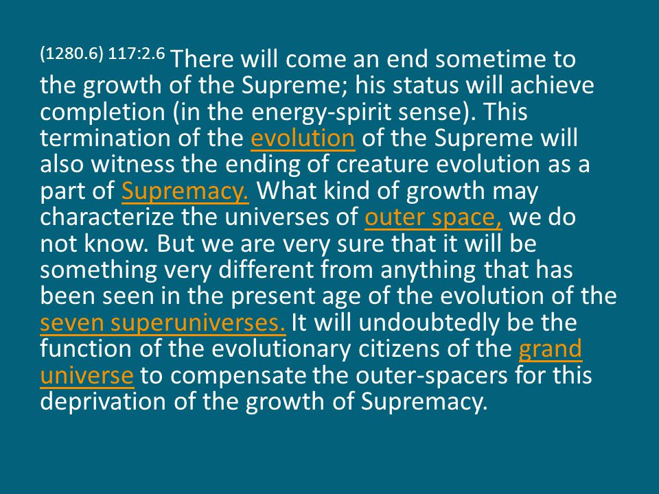 (1280.6) 117:2.6 There will come an end sometime to the growth of the Supreme; his status will achieve completion (in the energy-spirit sense).