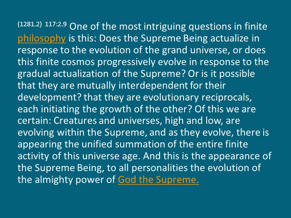 (1281.2) 117:2.9 One of the most intriguing questions in finite philosophy is this: Does the Supreme Being actualize in response to the evolution of the grand universe, or does this finite cosmos progressively evolve in response to the gradual actualization of the Supreme.