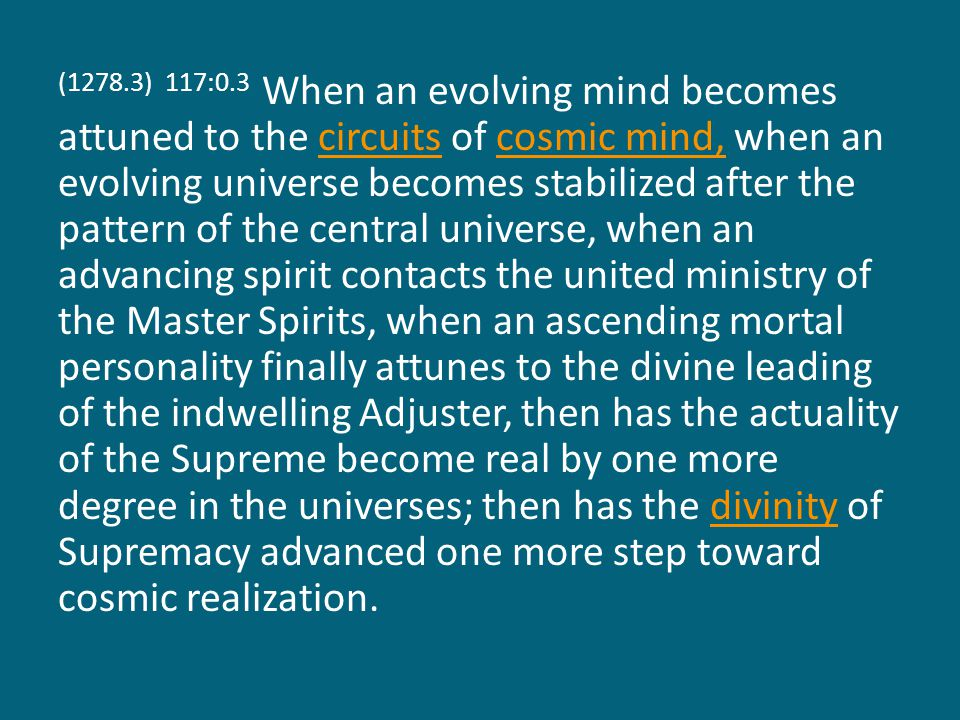 (1278.3) 117:0.3 When an evolving mind becomes attuned to the circuits of cosmic mind, when an evolving universe becomes stabilized after the pattern of the central universe, when an advancing spirit contacts the united ministry of the Master Spirits, when an ascending mortal personality finally attunes to the divine leading of the indwelling Adjuster, then has the actuality of the Supreme become real by one more degree in the universes; then has the divinity of Supremacy advanced one more step toward cosmic realization.circuitscosmic mind,divinity