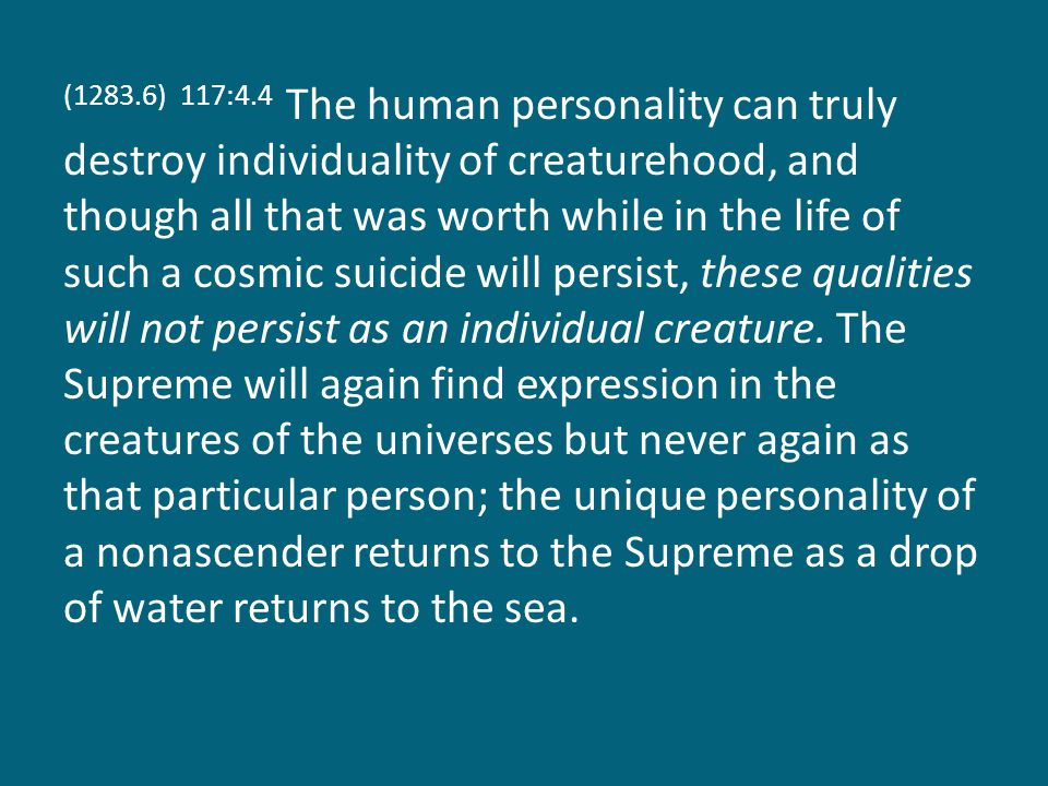 (1283.6) 117:4.4 The human personality can truly destroy individuality of creaturehood, and though all that was worth while in the life of such a cosmic suicide will persist, these qualities will not persist as an individual creature.