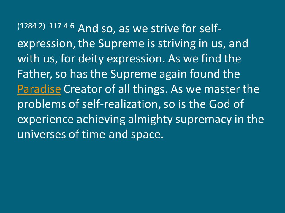 (1284.2) 117:4.6 And so, as we strive for self- expression, the Supreme is striving in us, and with us, for deity expression.