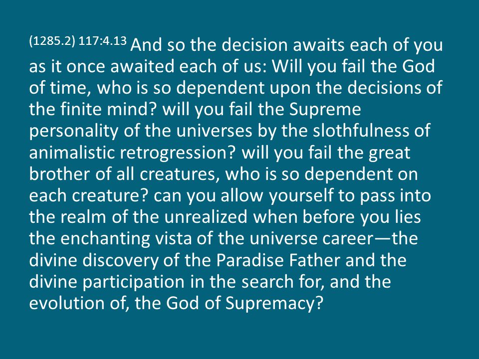 (1285.2) 117:4.13 And so the decision awaits each of you as it once awaited each of us: Will you fail the God of time, who is so dependent upon the decisions of the finite mind.