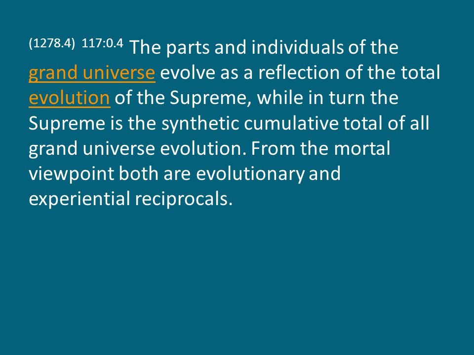 (1278.4) 117:0.4 The parts and individuals of the grand universe evolve as a reflection of the total evolution of the Supreme, while in turn the Supreme is the synthetic cumulative total of all grand universe evolution.