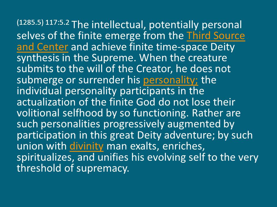 (1285.5) 117:5.2 The intellectual, potentially personal selves of the finite emerge from the Third Source and Center and achieve finite time-space Deity synthesis in the Supreme.
