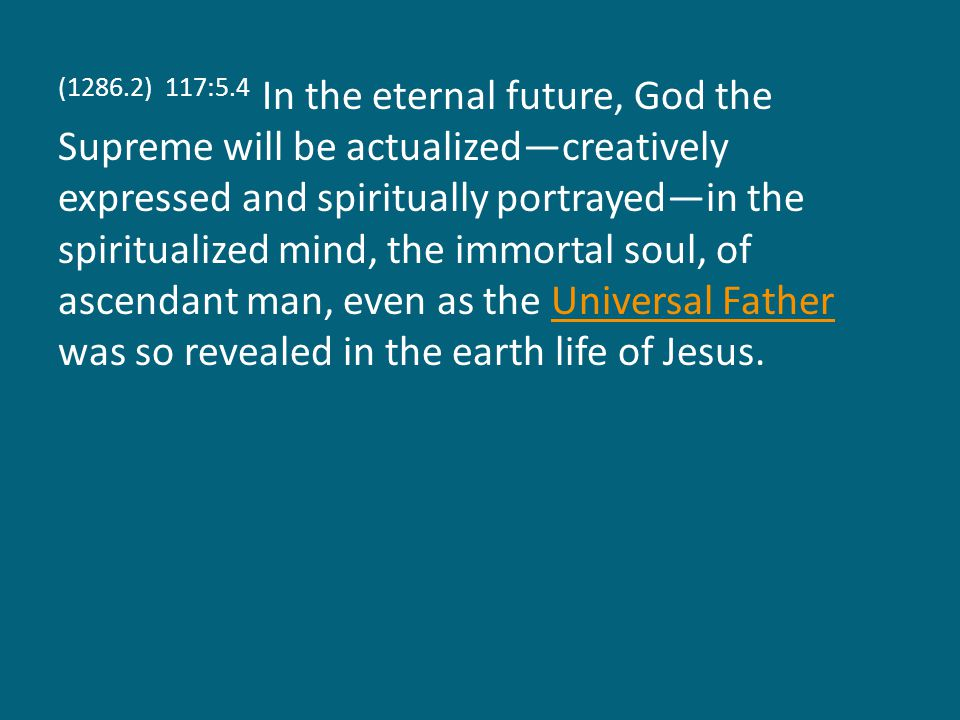 (1286.2) 117:5.4 In the eternal future, God the Supreme will be actualized—creatively expressed and spiritually portrayed—in the spiritualized mind, the immortal soul, of ascendant man, even as the Universal Father was so revealed in the earth life of Jesus.Universal Father