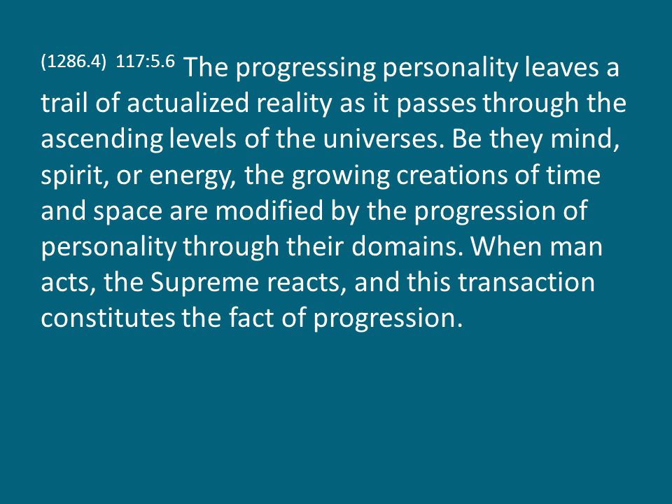 (1286.4) 117:5.6 The progressing personality leaves a trail of actualized reality as it passes through the ascending levels of the universes.