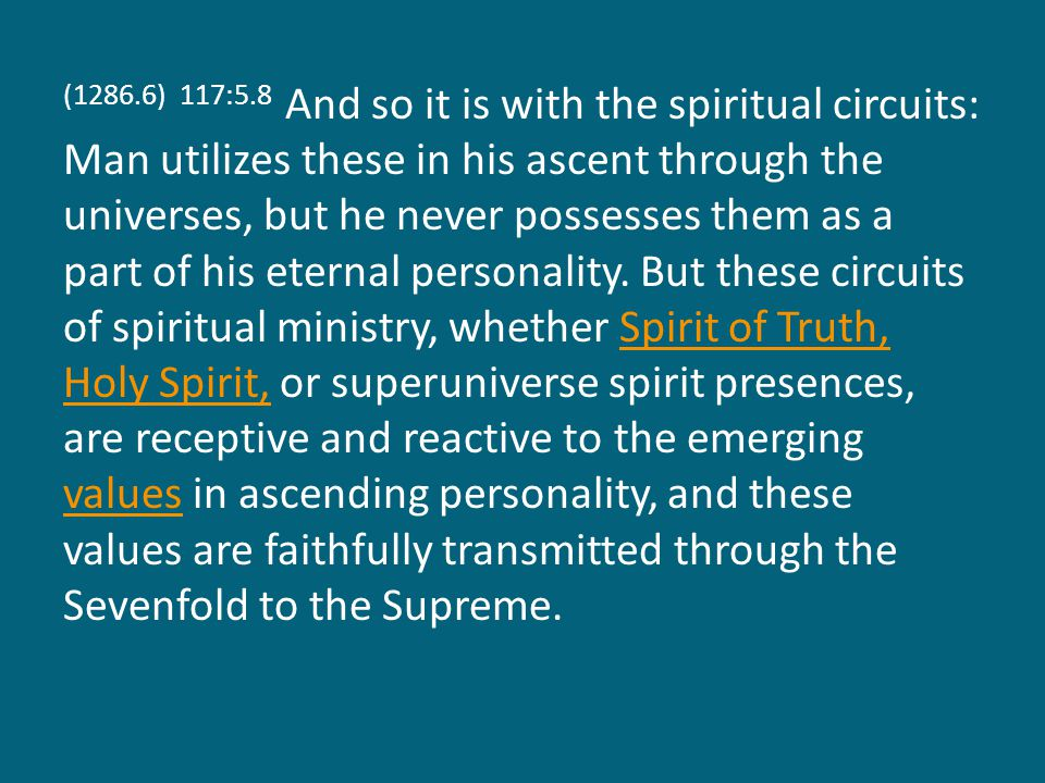 (1286.6) 117:5.8 And so it is with the spiritual circuits: Man utilizes these in his ascent through the universes, but he never possesses them as a part of his eternal personality.
