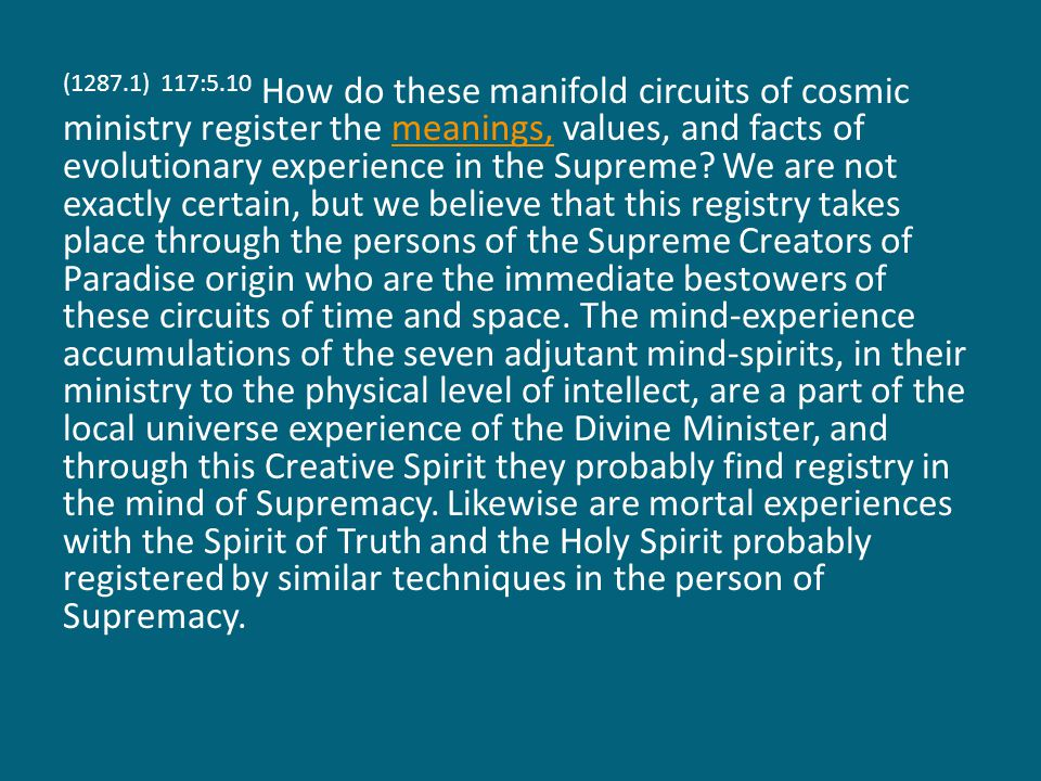 (1287.1) 117:5.10 How do these manifold circuits of cosmic ministry register the meanings, values, and facts of evolutionary experience in the Supreme.