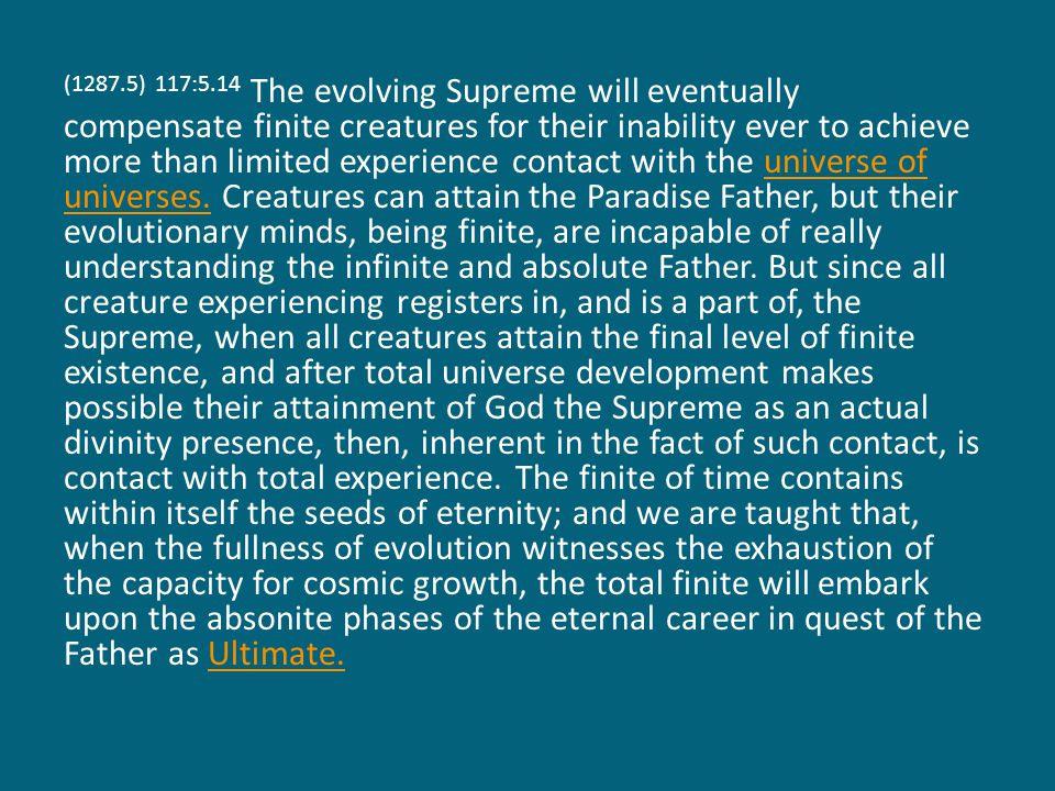 (1287.5) 117:5.14 The evolving Supreme will eventually compensate finite creatures for their inability ever to achieve more than limited experience contact with the universe of universes.