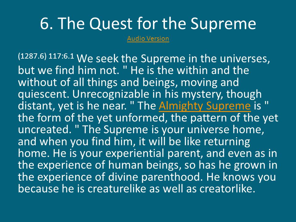 6. The Quest for the Supreme Audio Version Audio Version (1287.6) 117:6.1 We seek the Supreme in the universes, but we find him not.
