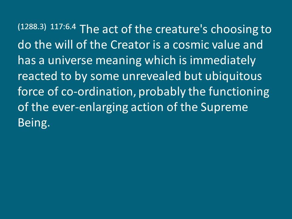 (1288.3) 117:6.4 The act of the creature s choosing to do the will of the Creator is a cosmic value and has a universe meaning which is immediately reacted to by some unrevealed but ubiquitous force of co-ordination, probably the functioning of the ever-enlarging action of the Supreme Being.