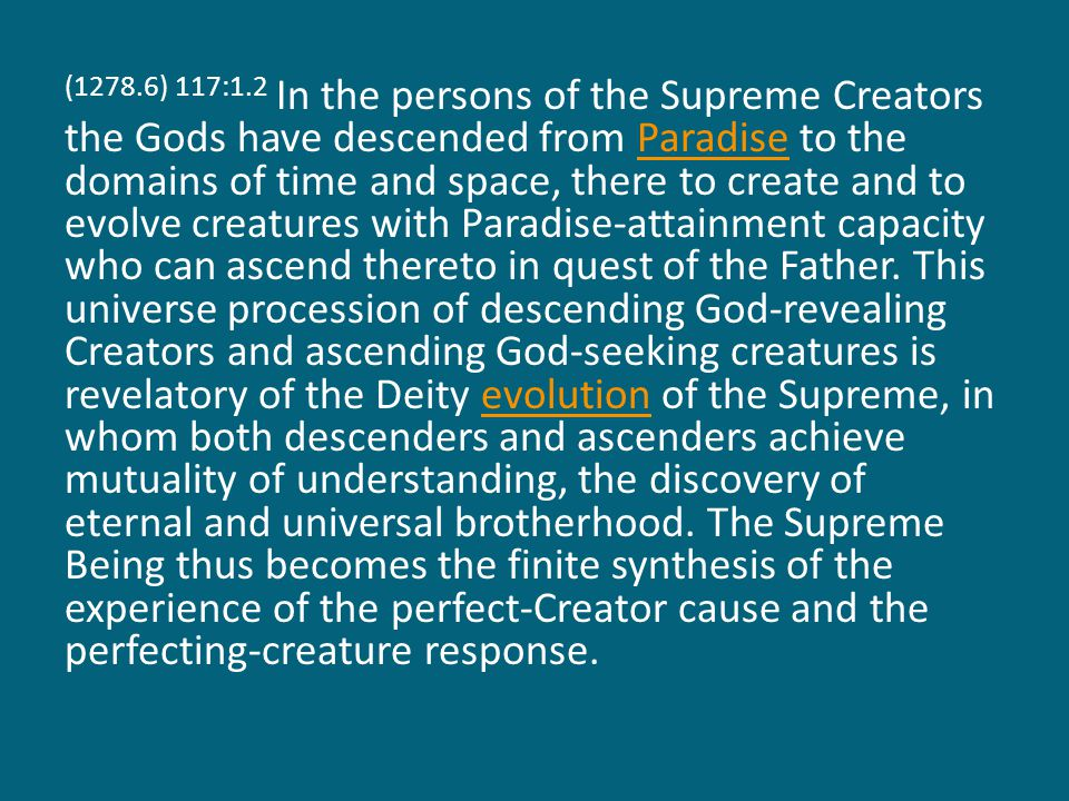 (1278.6) 117:1.2 In the persons of the Supreme Creators the Gods have descended from Paradise to the domains of time and space, there to create and to evolve creatures with Paradise-attainment capacity who can ascend thereto in quest of the Father.