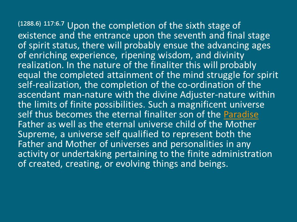 (1288.6) 117:6.7 Upon the completion of the sixth stage of existence and the entrance upon the seventh and final stage of spirit status, there will probably ensue the advancing ages of enriching experience, ripening wisdom, and divinity realization.