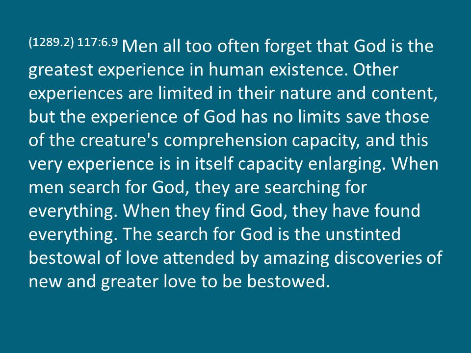 (1289.2) 117:6.9 Men all too often forget that God is the greatest experience in human existence.