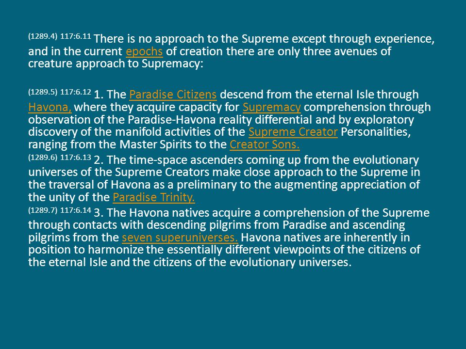 (1289.4) 117:6.11 There is no approach to the Supreme except through experience, and in the current epochs of creation there are only three avenues of creature approach to Supremacy:epochs (1289.5) 117:6.12 1.