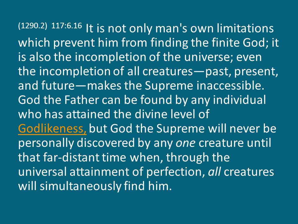 (1290.2) 117:6.16 It is not only man s own limitations which prevent him from finding the finite God; it is also the incompletion of the universe; even the incompletion of all creatures—past, present, and future—makes the Supreme inaccessible.