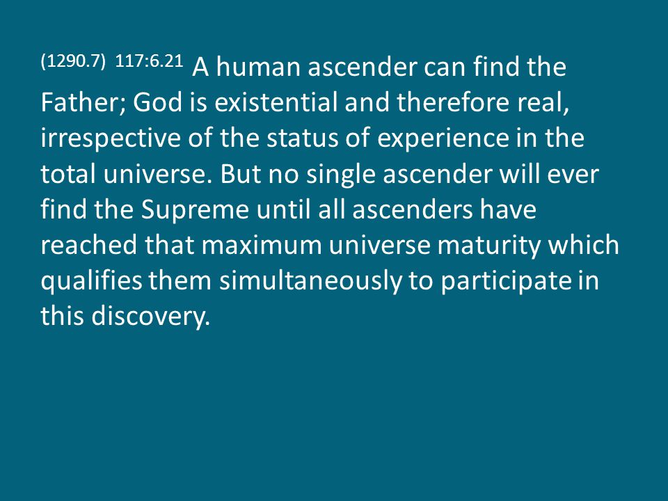 (1290.7) 117:6.21 A human ascender can find the Father; God is existential and therefore real, irrespective of the status of experience in the total universe.