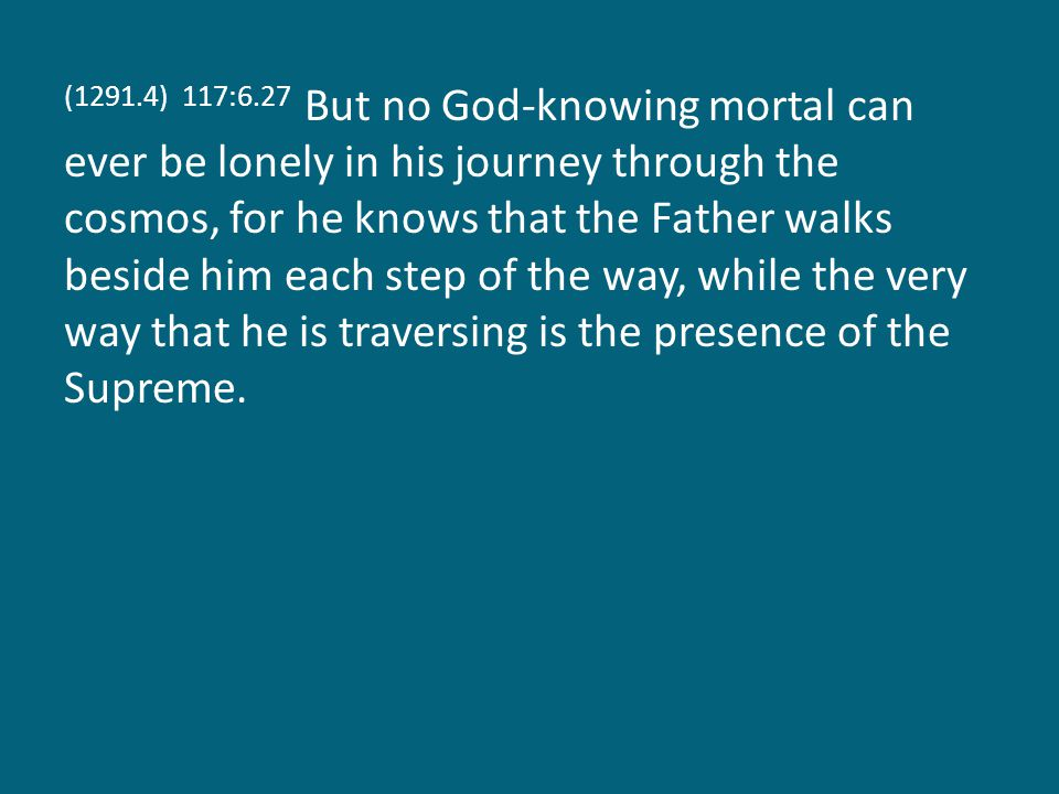 (1291.4) 117:6.27 But no God-knowing mortal can ever be lonely in his journey through the cosmos, for he knows that the Father walks beside him each step of the way, while the very way that he is traversing is the presence of the Supreme.