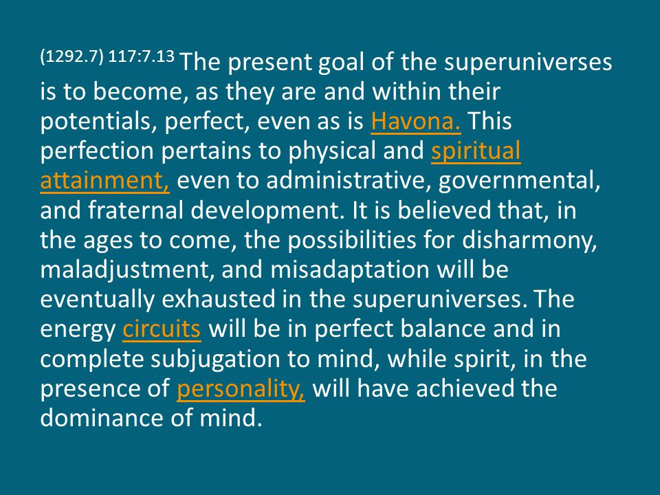 (1292.7) 117:7.13 The present goal of the superuniverses is to become, as they are and within their potentials, perfect, even as is Havona.