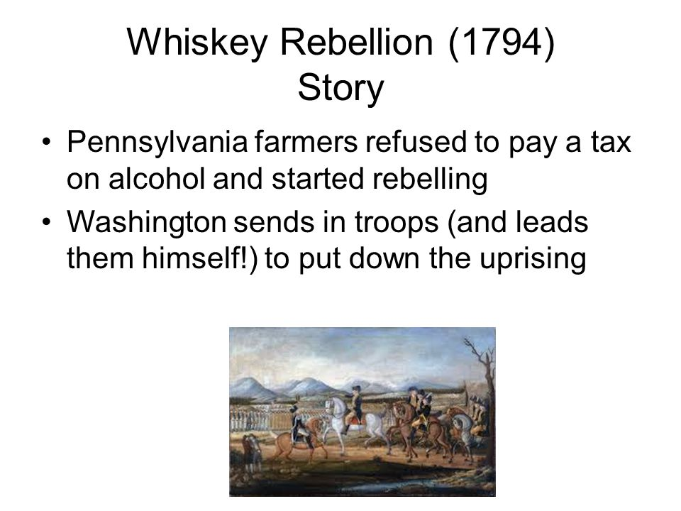 Whiskey Rebellion (1794) Story Pennsylvania farmers refused to pay a tax on alcohol and started rebelling Washington sends in troops (and leads them h