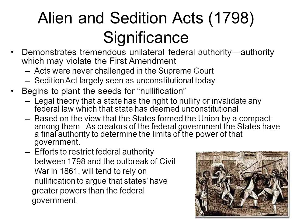 Alien and Sedition Acts (1798) Significance Demonstrates tremendous unilateral federal authority—authority which may violate the First Amendment –Acts