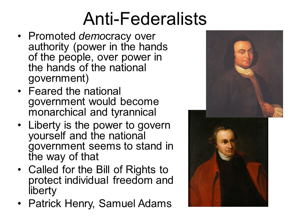 Anti-Federalists Promoted democracy over authority (power in the hands of the people, over power in the hands of the national government) Feared the n