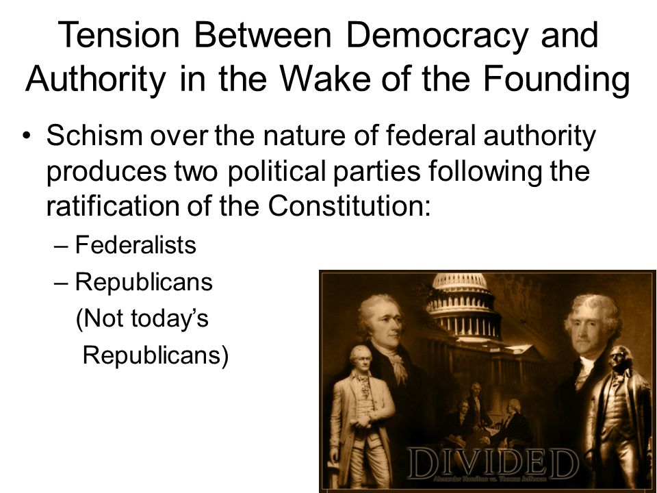 Tension Between Democracy and Authority in the Wake of the Founding Schism over the nature of federal authority produces two political parties followi