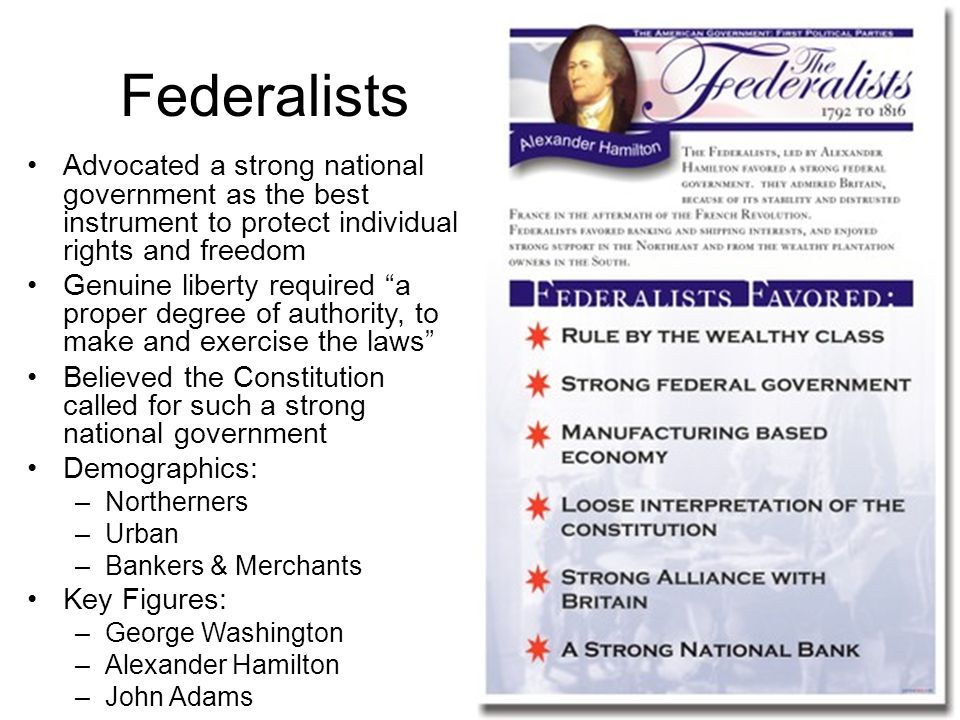 Republicans Feared that too much power in the hands of a national government could lead to tyranny Wanted to concentrate power in the hands of state governments, not the federal government, because states were believed to be closer to the needs/wants of the people Demographics: –Southern –Rural –Farmers Key Figures: –Thomas Jefferson –James Madison