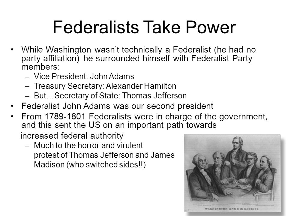 Federalists Take Power While Washington wasn't technically a Federalist (he had no party affiliation) he surrounded himself with Federalist Party memb