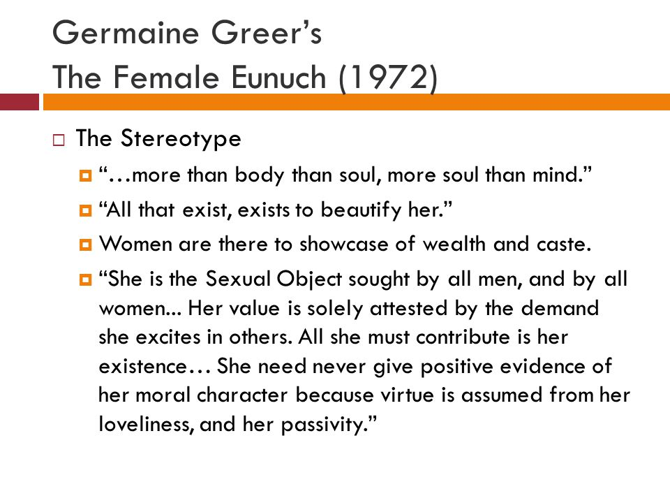 Germaine Greer's The Female Eunuch (1972)  The Stereotype  …more than body than soul, more soul than mind.  All that exist, exists to beautify her.  Women are there to showcase of wealth and caste.