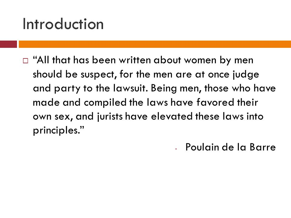 Introduction  All that has been written about women by men should be suspect, for the men are at once judge and party to the lawsuit.