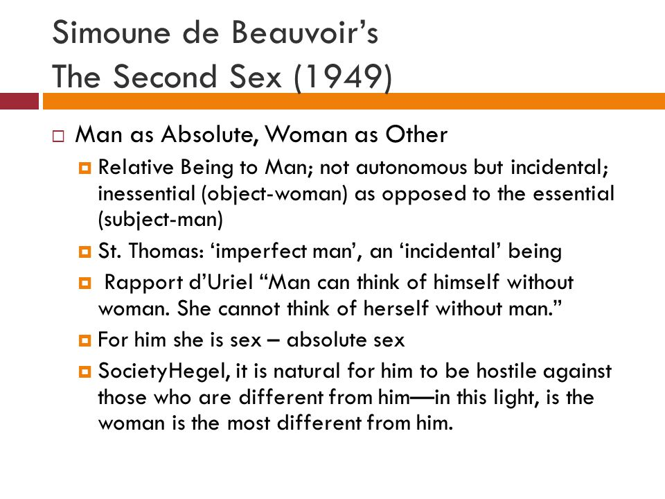 Simoune de Beauvoir's The Second Sex (1949)  Man as Absolute, Woman as Other  Relative Being to Man; not autonomous but incidental; inessential (object-woman) as opposed to the essential (subject-man)  St.