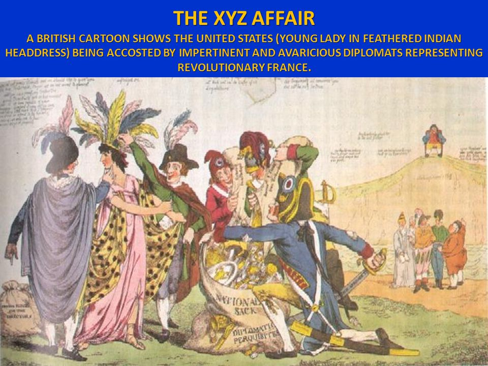 THE XYZ AFFAIR A BRITISH CARTOON SHOWS THE UNITED STATES (YOUNG LADY IN FEATHERED INDIAN HEADDRESS) BEING ACCOSTED BY IMPERTINENT AND AVARICIOUS DIPLOMATS REPRESENTING REVOLUTIONARY FRANCE.