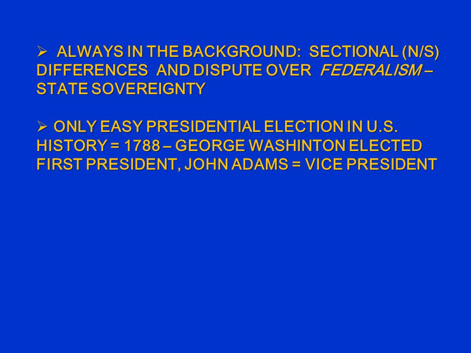  ALWAYS IN THE BACKGROUND: SECTIONAL (N/S) DIFFERENCES AND DISPUTE OVER FEDERALISM – STATE SOVEREIGNTY  ONLY EASY PRESIDENTIAL ELECTION IN U.S.