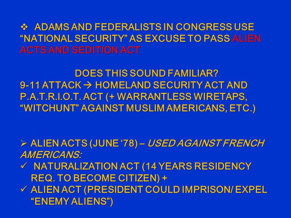  ADAMS AND FEDERALISTS IN CONGRESS USE NATIONAL SECURITY AS EXCUSE TO PASS ALIEN ACTS AND SEDITION ACT DOES THIS SOUND FAMILIAR.
