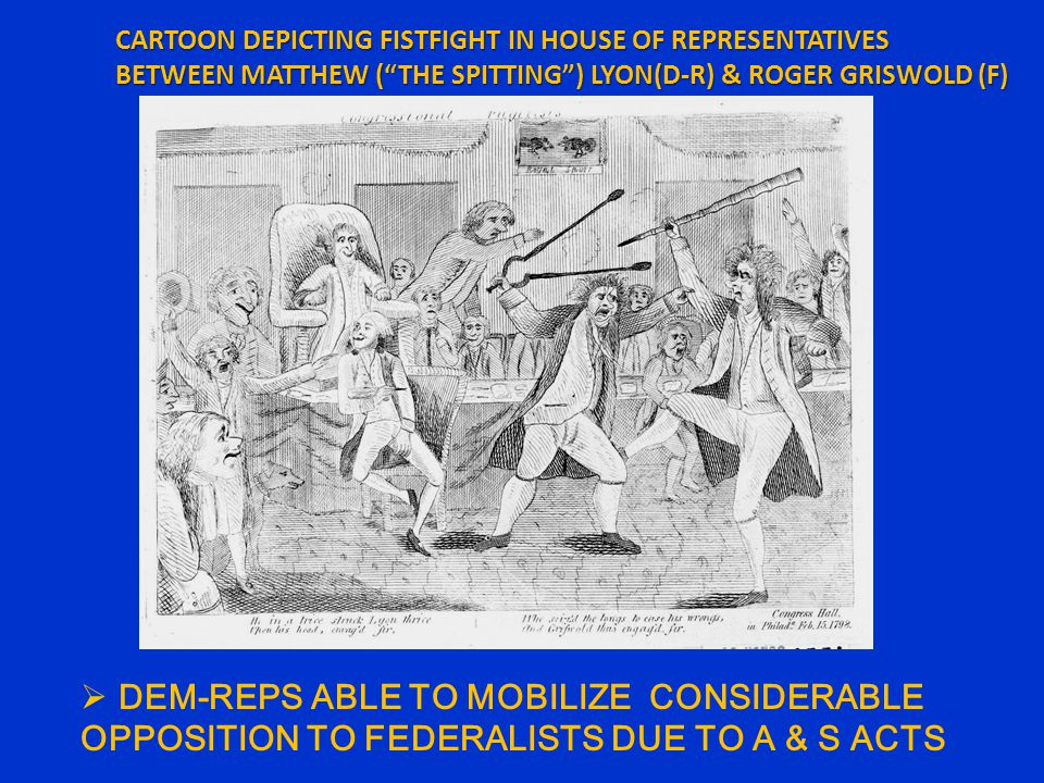 CARTOON DEPICTING FISTFIGHT IN HOUSE OF REPRESENTATIVES BETWEEN MATTHEW ( THE SPITTING ) LYON(D-R) & ROGER GRISWOLD (F)  DEM-REPS ABLE TO MOBILIZE CONSIDERABLE OPPOSITION TO FEDERALISTS DUE TO A & S ACTS