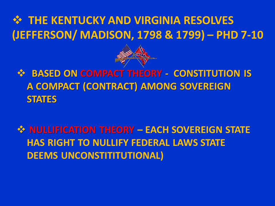  THE KENTUCKY AND VIRGINIA RESOLVES (JEFFERSON/ MADISON, 1798 & 1799) – PHD 7-10 BASED ON COMPACT THEORY - CONSTITUTION IS A COMPACT (CONTRACT) AMONG SOVEREIGN STATES  BASED ON COMPACT THEORY - CONSTITUTION IS A COMPACT (CONTRACT) AMONG SOVEREIGN STATES  NULLIFICATION THEORY  NULLIFICATION THEORY – EACH SOVEREIGN STATE HAS RIGHT TO NULLIFY FEDERAL LAWS STATE DEEMS UNCONSTITITUTIONAL)