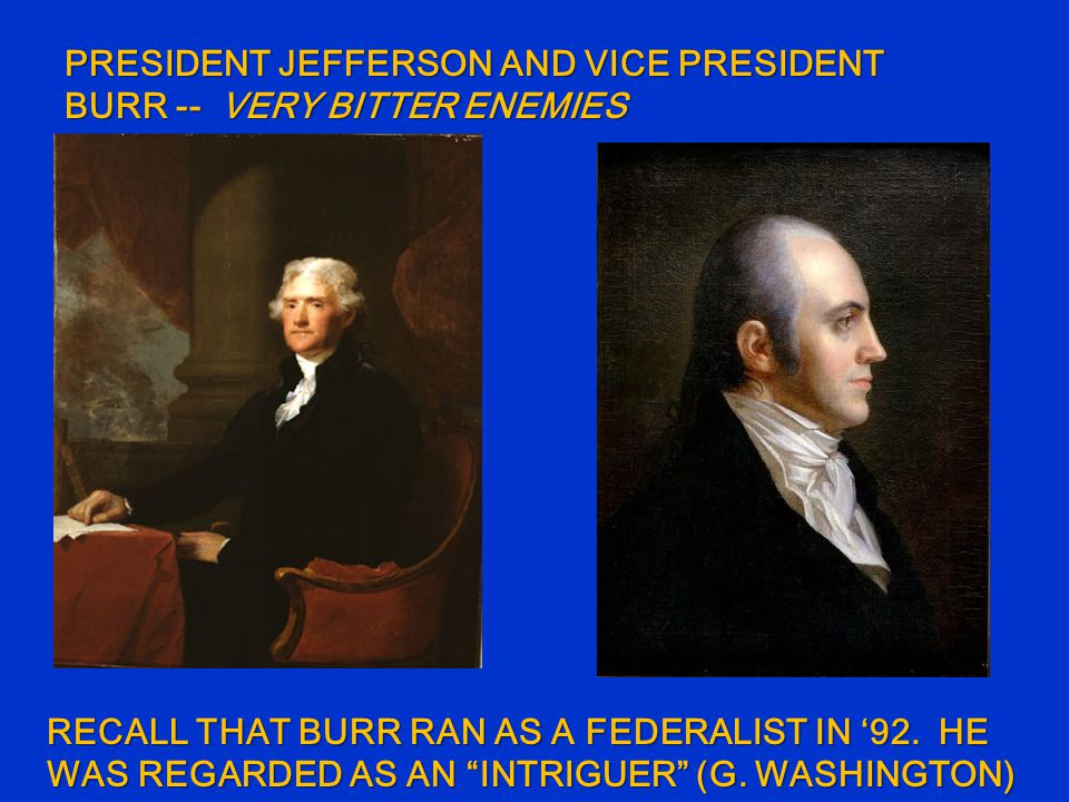 PRESIDENT JEFFERSON AND VICE PRESIDENT BURR -- VERY BITTER ENEMIES RECALL THAT BURR RAN AS A FEDERALIST IN '92.