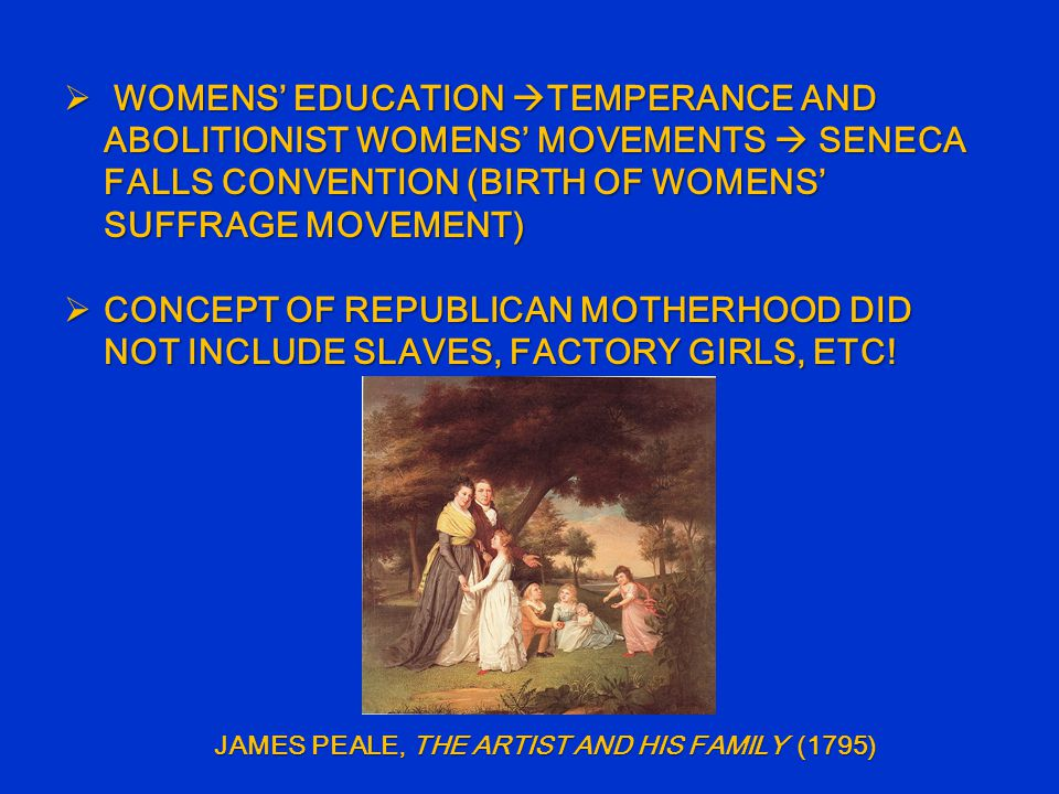  WOMENS' EDUCATION  TEMPERANCE AND ABOLITIONIST WOMENS' MOVEMENTS  SENECA FALLS CONVENTION (BIRTH OF WOMENS' SUFFRAGE MOVEMENT)  CONCEPT OF REPUBLICAN MOTHERHOOD DID NOT INCLUDE SLAVES, FACTORY GIRLS, ETC.