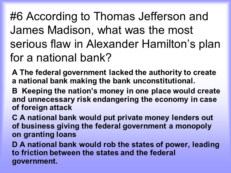 #6 According to Thomas Jefferson and James Madison, what was the most serious flaw in Alexander Hamilton's plan for a national bank? A The federal gov