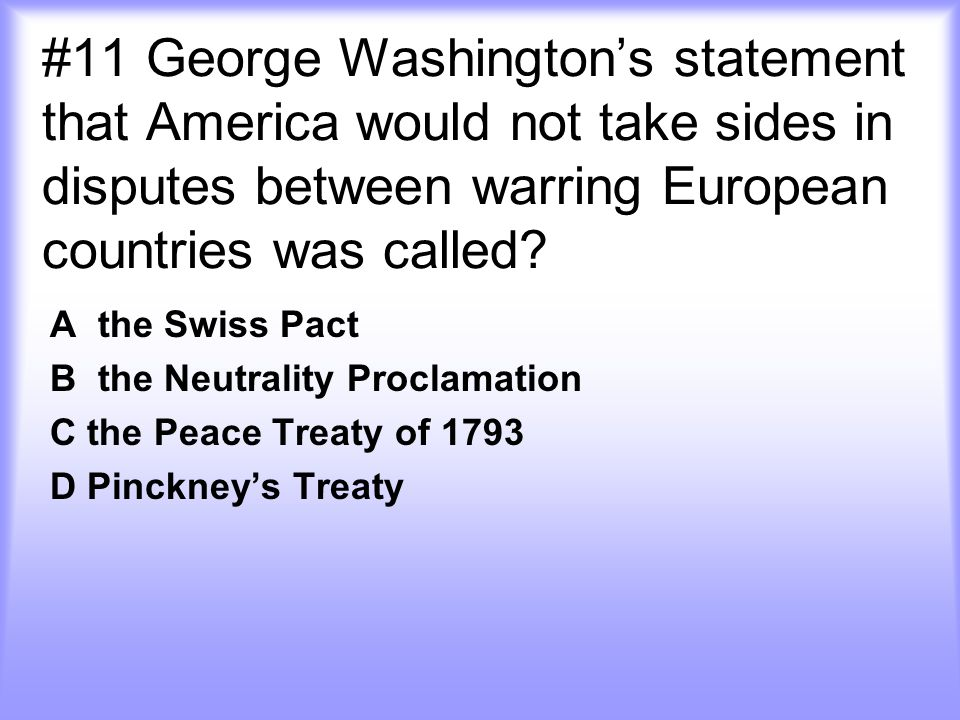 #11 George Washington's statement that America would not take sides in disputes between warring European countries was called? A the Swiss Pact B the