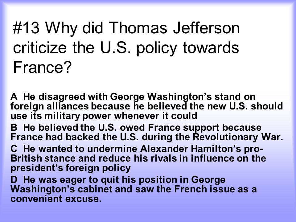 #13 Why did Thomas Jefferson criticize the U.S. policy towards France? A He disagreed with George Washington's stand on foreign alliances because he b