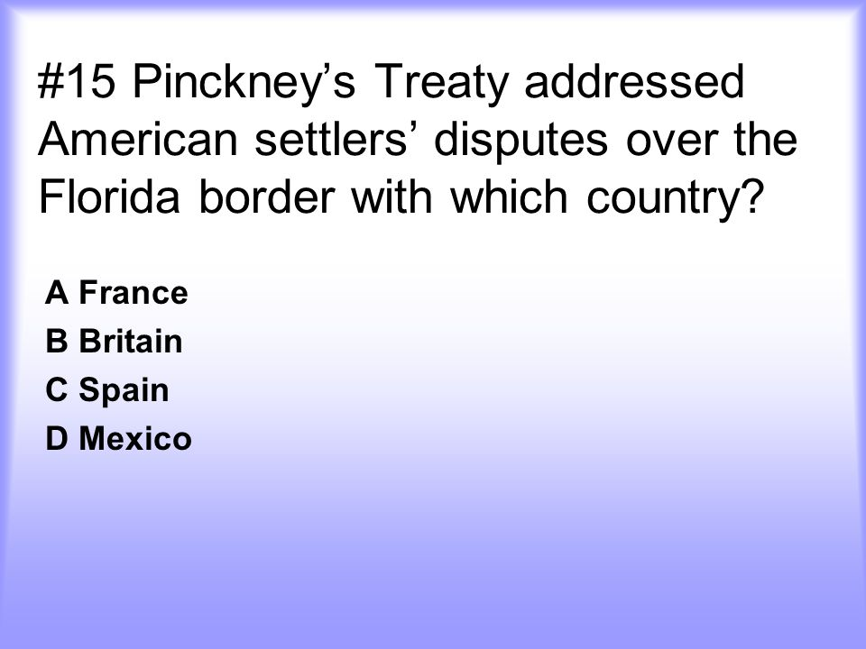 #15 Pinckney's Treaty addressed American settlers' disputes over the Florida border with which country? A France B Britain C Spain D Mexico