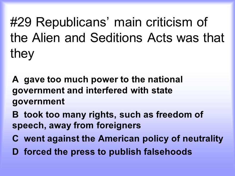 #29 Republicans' main criticism of the Alien and Seditions Acts was that they A gave too much power to the national government and interfered with sta