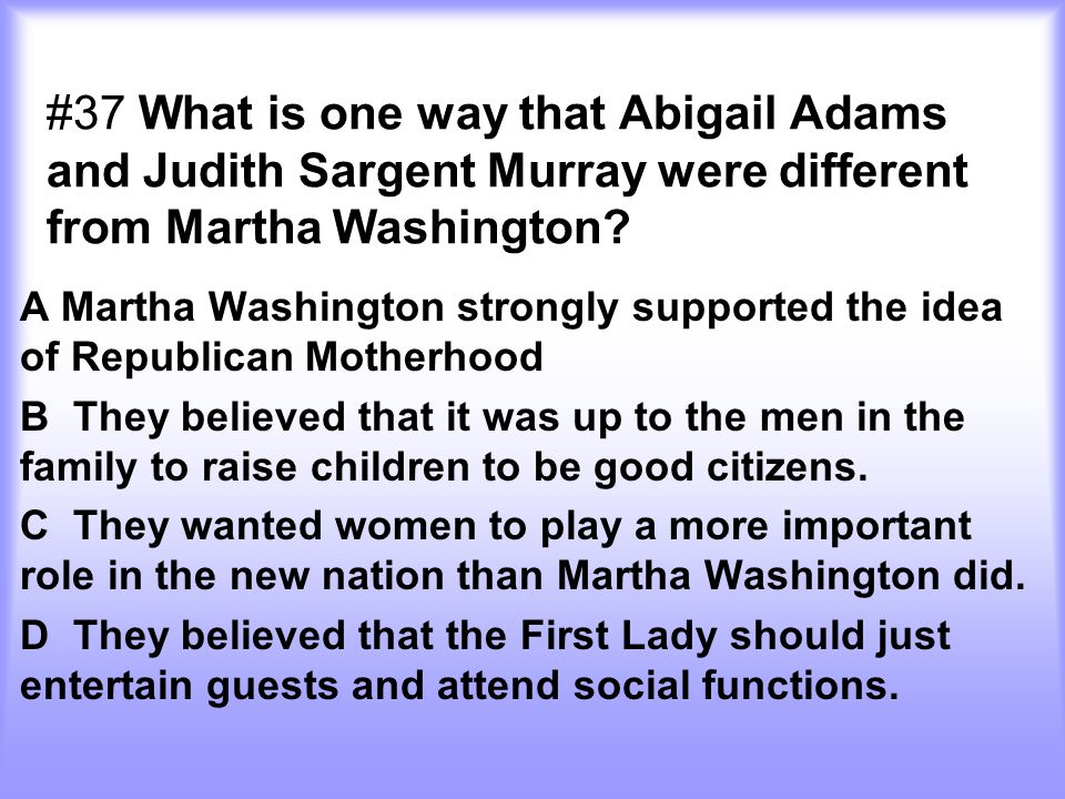 #37 What is one way that Abigail Adams and Judith Sargent Murray were different from Martha Washington? A Martha Washington strongly supported the ide
