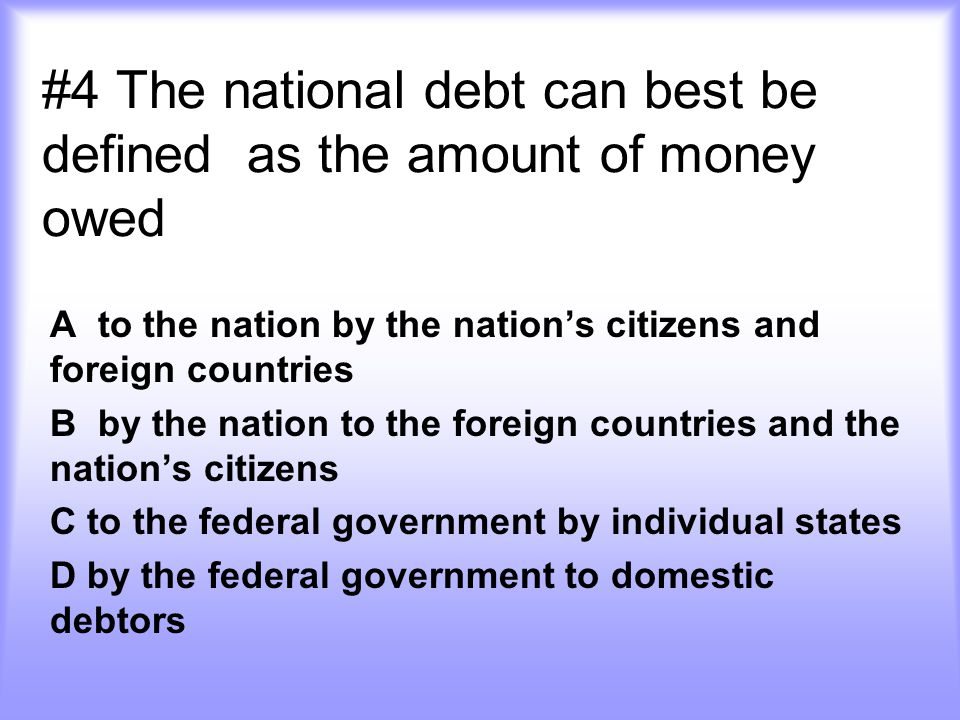 #4 The national debt can best be defined as the amount of money owed A to the nation by the nation's citizens and foreign countries B by the nation to