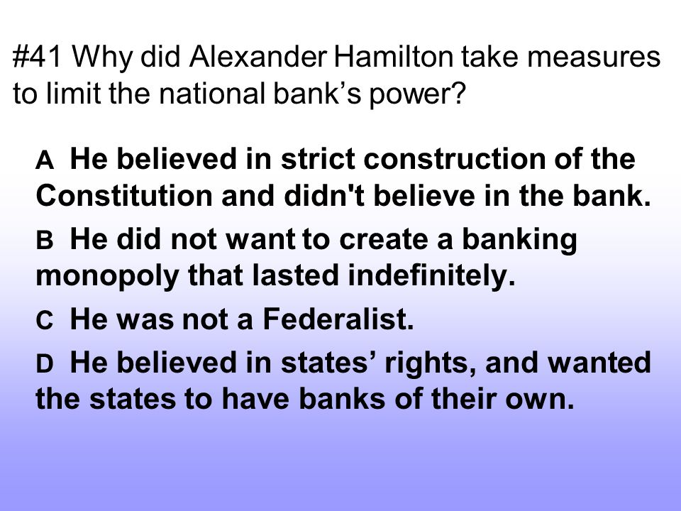 #41 Why did Alexander Hamilton take measures to limit the national bank's power? A He believed in strict construction of the Constitution and didn't b