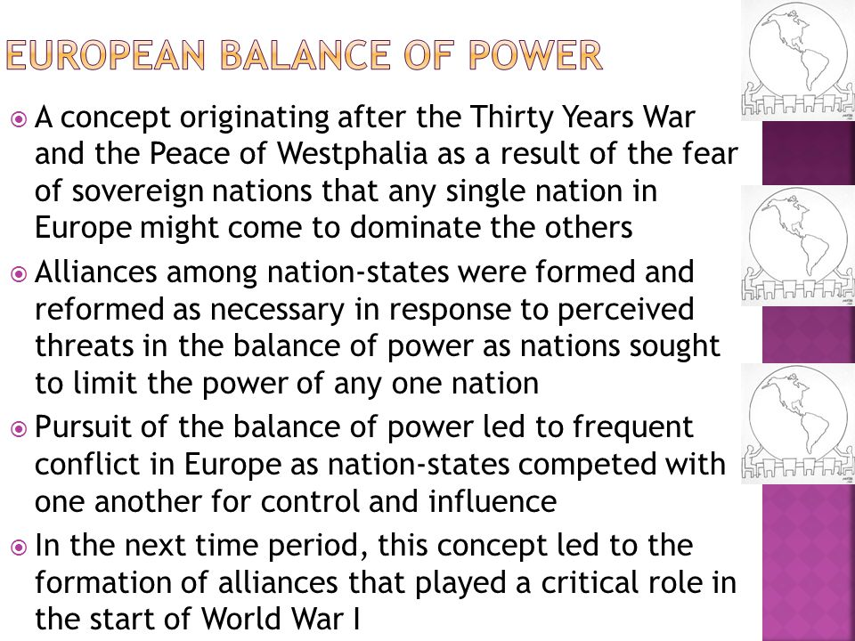  A concept originating after the Thirty Years War and the Peace of Westphalia as a result of the fear of sovereign nations that any single nation in Europe might come to dominate the others  Alliances among nation-states were formed and reformed as necessary in response to perceived threats in the balance of power as nations sought to limit the power of any one nation  Pursuit of the balance of power led to frequent conflict in Europe as nation-states competed with one another for control and influence  In the next time period, this concept led to the formation of alliances that played a critical role in the start of World War I