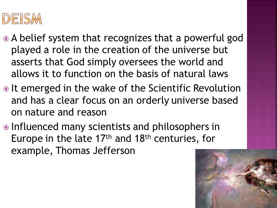  A belief system that recognizes that a powerful god played a role in the creation of the universe but asserts that God simply oversees the world and allows it to function on the basis of natural laws  It emerged in the wake of the Scientific Revolution and has a clear focus on an orderly universe based on nature and reason  Influenced many scientists and philosophers in Europe in the late 17 th and 18 th centuries, for example, Thomas Jefferson