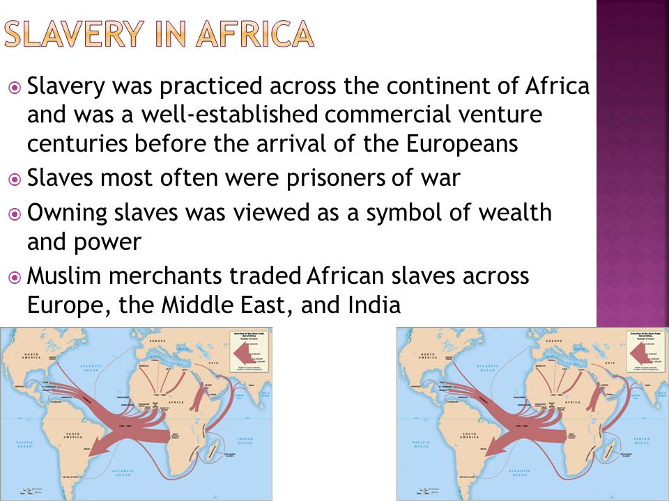  By the mid 1500s, European demand for a cheap labor supply to work on plantations and in mines of the New World led to an extensive trade in African slaves  Often called the triangular trade because it linked Europe, Africa, and the Americas; the majority of slaves were exported from west and central Africa  It is estimated that at least 11 million Africans were enslaved and made the Middle Passage across the Atlantic to the Americas  Slaves were sent to the Caribbean to work on sugar plantations, to central America and Peru to work in silver mines, to North America  cotton and tobacco  not abolished until 19 th century